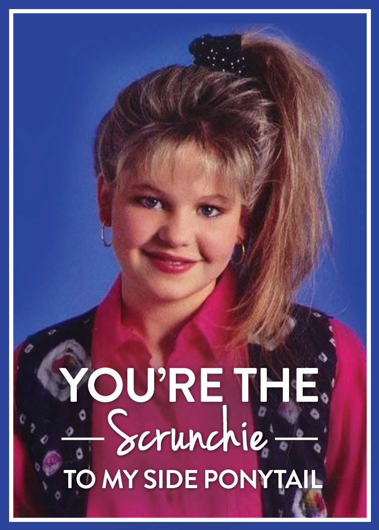 You're the scrunchie to my side ponytail.