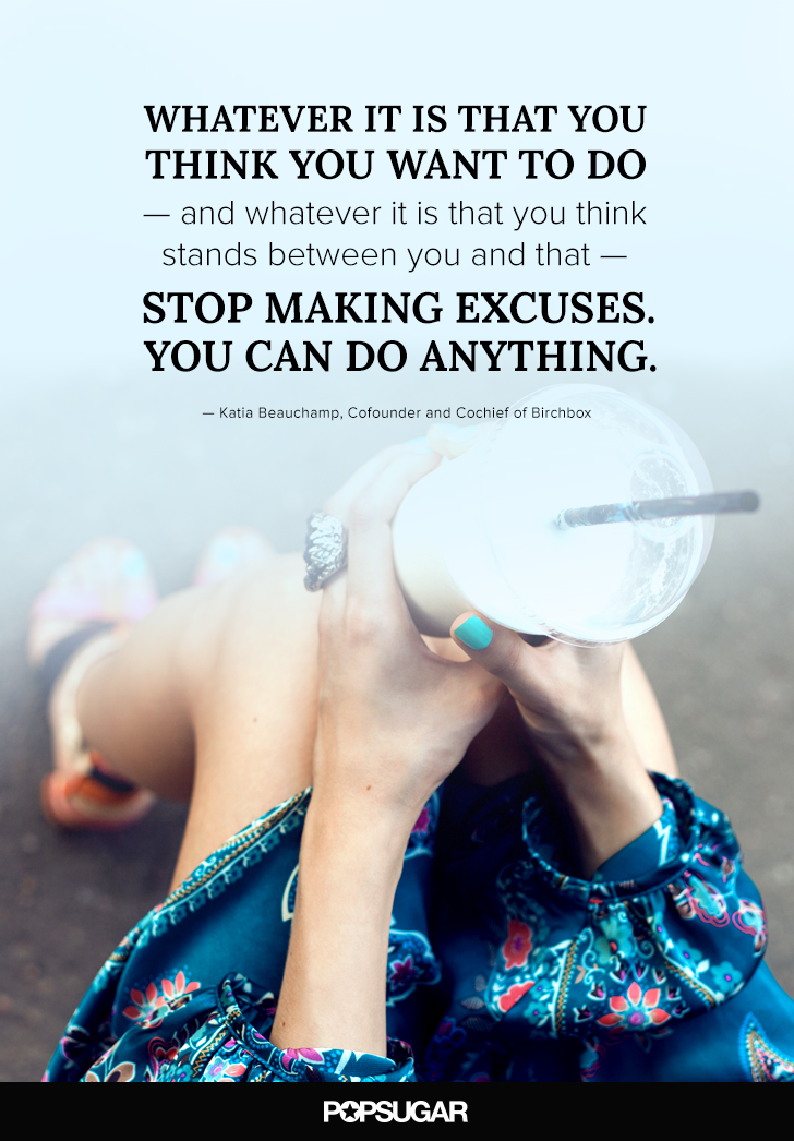 """""""Whatever it is that you think you want to do — and whatever it is that you think stands between you and that — stop making excuses. You can do anything."""" — Katie Beauchamp"""