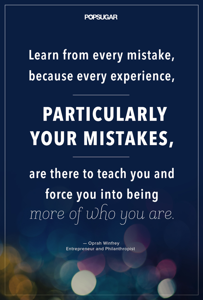 """Learn from every mistake, because every experience, particularly your mistakes, are there to teach you and force you into being more of who you are."" — Oprah Winfrey"