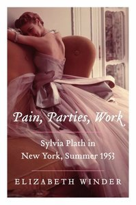 What To Read Next: Pain, Parties, Work: Sylvia Plath in New York, Summer 1953