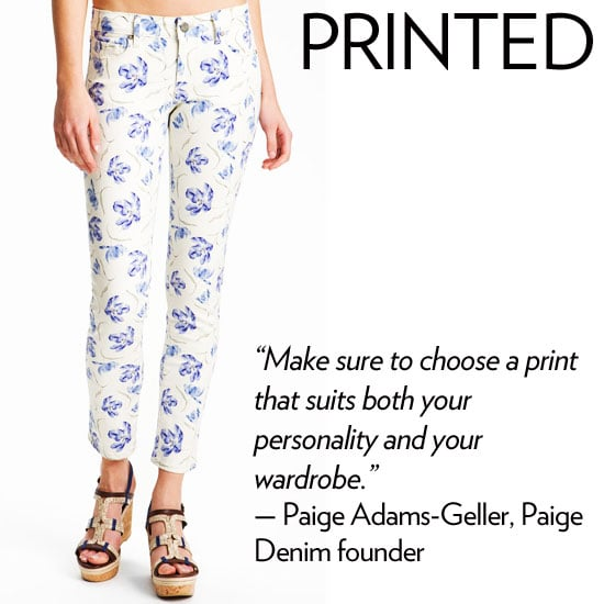 """Why we love it: The printed jean is this season's most beloved patterned must-have, and we have to admit, we're just as obsessed as the next person. From colorful floral iterations to bold optic designs, the printed jean is a statement piece and a serious way to punch up any outfit. How to wear it: If you're wearing a more muted print, layer on bolder accessories and a great pair of sandals. If you've opted for a loud print, keep your complementing pieces quieter, via an oversized t-shirt, knit topper, or silky neutral-toned blouse. Denim expert soundoff: """"Make sure to choose a print that suits both your personality and your wardrobe – florals can be just as beautiful in muted gray tones as they are in bright palettes. Make sure to have fun styling them with bold accent colors and tougher pieces, such as a cargo jacket or a menswear-inspired top."""" — Paige Adams-Geller, Paige Denim founder and creative director"""
