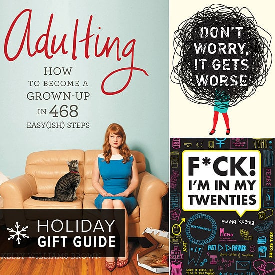 If you have friends in her 20s who's on the verge of a quarter-life crisis, then here's what to give her this Christmas. POPSUGAR Love & Sex has  selected a collection of books with poignant advice, hilarious personal experiences, and worst-case scenarios to help her (or you) get over the my-life-is-hopeless hump — or at least laugh about it!