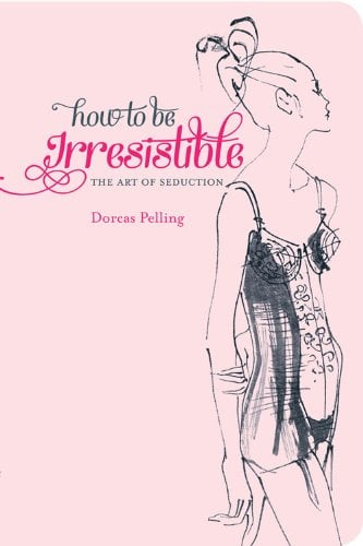 """How to Be Irresistible: The Art of Seduction Dorcas Pelling's cheeky pocket-sized guide to """"erotic etiquette"""" How to Be Irresistible: The Art of Seduction would make the perfect gift for the single ladies in your life with a sense of humor. Out Nov. 1"""