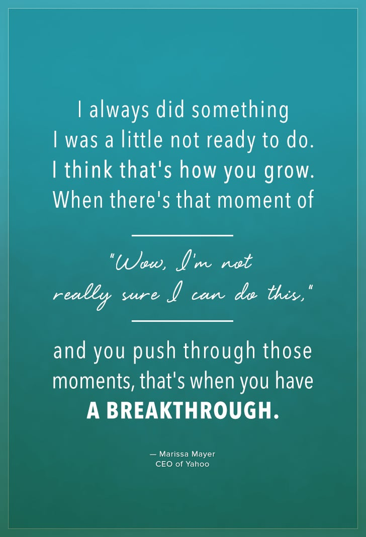 """""""I always did something I was a little not ready to do. I think that's how you grow. When there's that moment of """"Wow, I'm notreally sure I can do this,"""" and you push through those moments, that's when you have a breakthrough."""" — Marissa Mayer"""