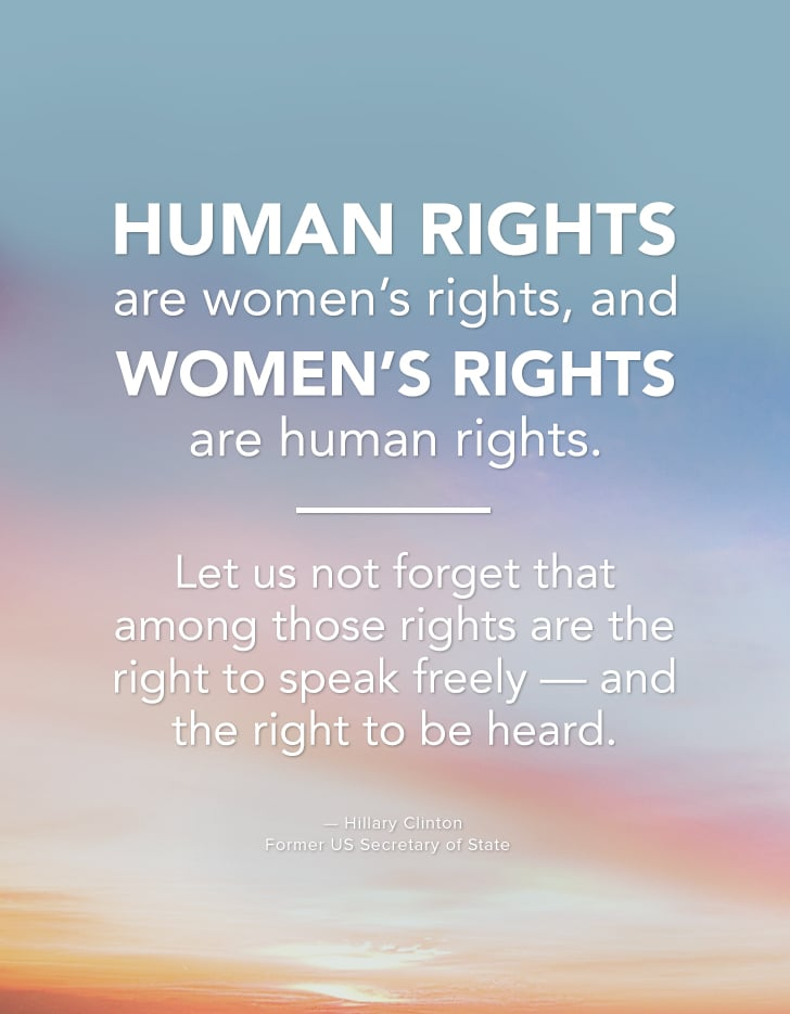 """Human rights are women's rights, and women's rights are human rights. Let us not forget that among those rights are the right to speak freely — and the right to be heard."" — Hillary Clinton"