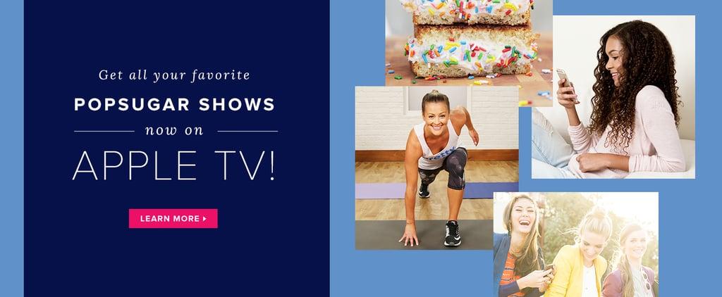 Get All Your Favorite POPSUGAR Shows Now on Apple TV!