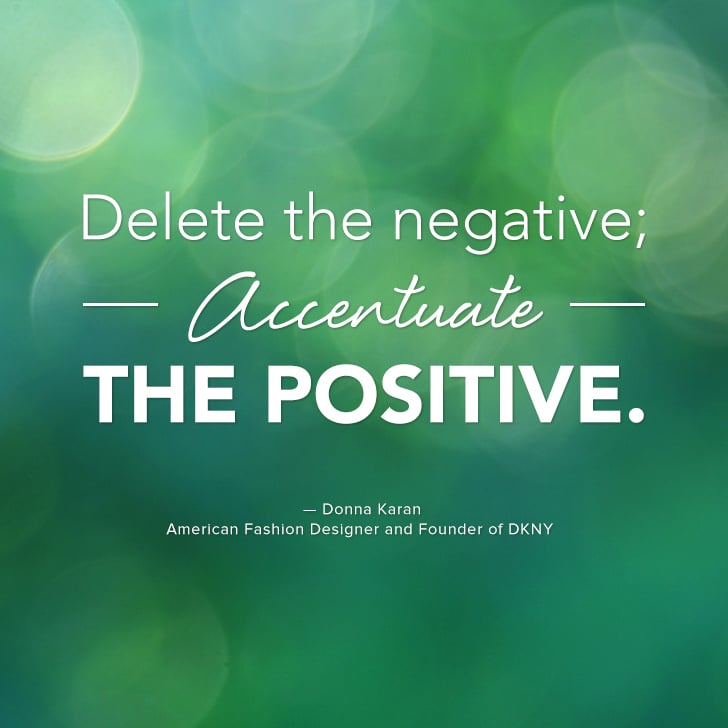 """Delete the negative; accentuate the positive."" —Donna Karan"
