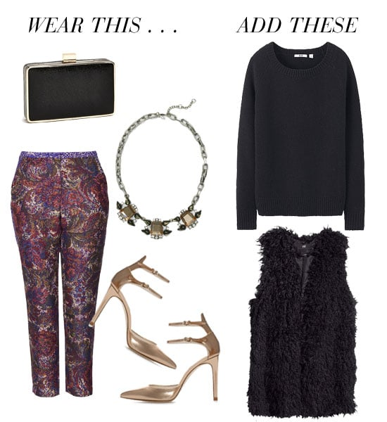 "A pair of jacquard trousers, metallic heels, and statement jewels have ""holiday festivities"" written all over them. Likewise, finish with something cozy that's just as much of a dressed-up complement. We'd add in a slim-cut sweater and a luxe-looking furry vest. Get the look:  Nordstrom Expressions NYC crinkle box clutch ($50) Topshop jacquard tapestry cigarette trousers ($120) Club Monaco link statement necklace ($120) Zara shiny leather high heel pointed ankle-strap pump ($100) Uniqlo alpaca blend crew neck sweater ($20) H&M faux fur vest ($70)"