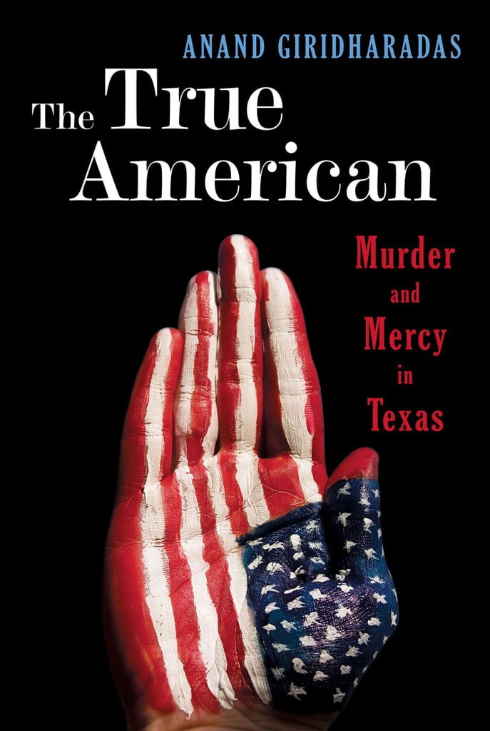 The True American: Murder and Mercy in Texas by Anand Giridharadas