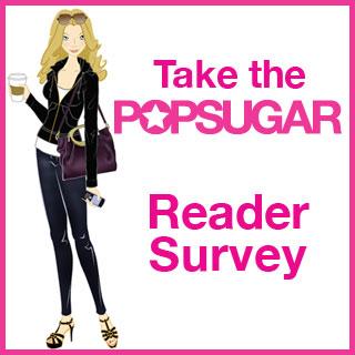 Take Our PopSugar Reader Survey!!